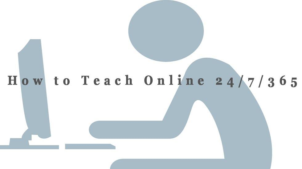 How to Teach Online 24/7/365