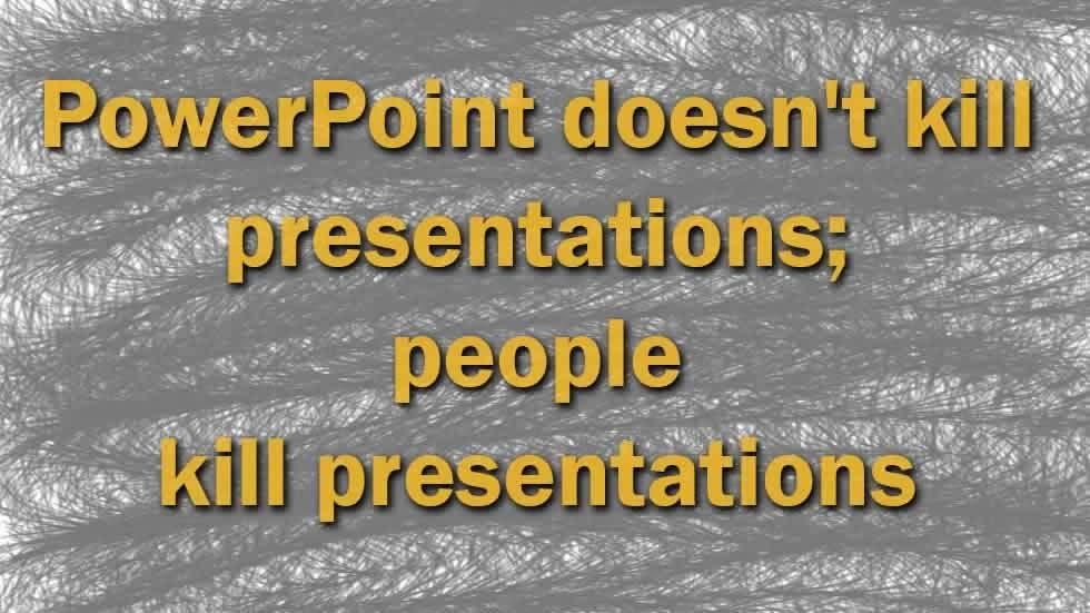 PowerPoint doesn't kill presentations; people kill presentations