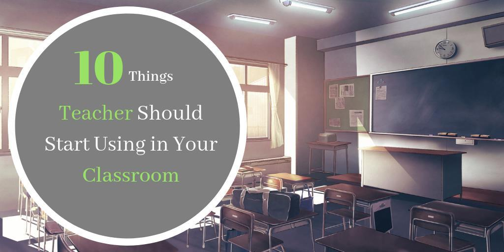 10 Things Teachers Should Start Using in the Classroom