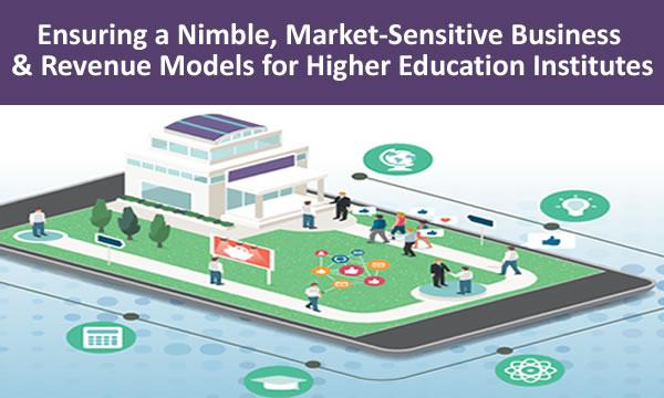 Ensuring Nimble, Market-Sensitive Business & Revenue Models for Universities, Higher Education Institutes